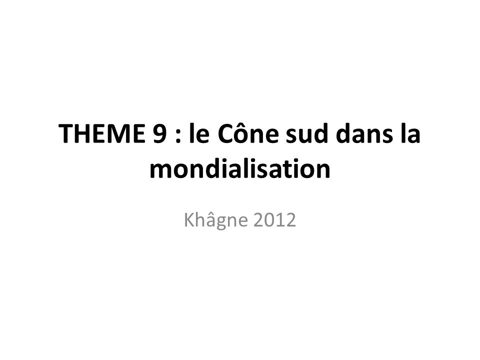 THEME 9 : le Cône sud dans la mondialisation Khâgne 2012
