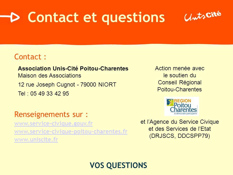 Contact et questions Contact : Renseignements sur : www.service-civique.gouv.fr www.service-civique-poitou-charentes.fr www.uniscite.fr VOS QUESTIONS Association Unis-Cité Poitou-Charentes Maison des Associations 12 rue Joseph Cugnot - 79000 NIORT Tel : 05 49 33 42 95 Action menée avec le soutien du Conseil Régional Poitou-Charentes et lAgence du Service Civique et des Services de lEtat (DRJSCS, DDCSPP79)