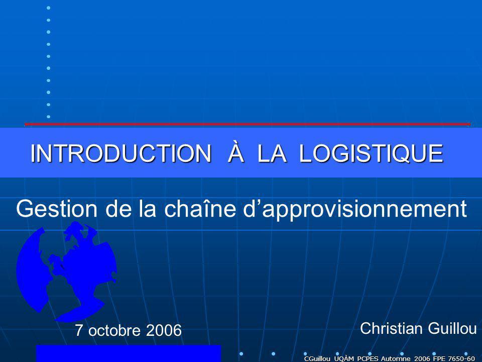 CGuillou UQÀM PCPES Automne 2006 FPE 7650-60 INTRODUCTION À LA LOGISTIQUE Christian Guillou Gestion de la chaîne dapprovisionnement 7 octobre 2006