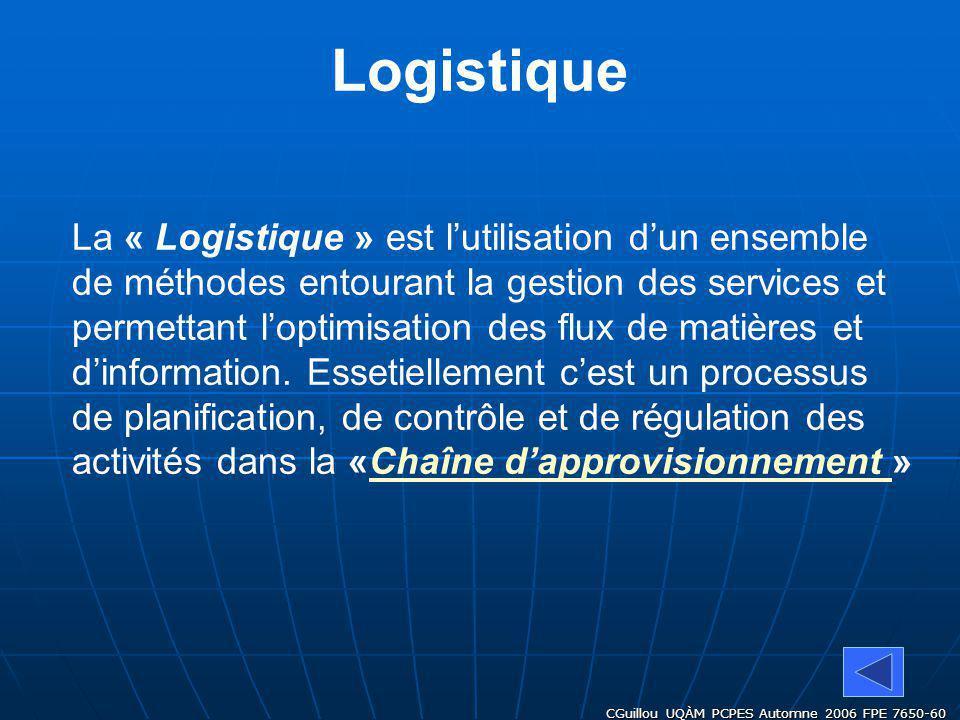 CGuillou UQÀM PCPES Automne 2006 FPE 7650-60 Logistique La « Logistique » est lutilisation dun ensemble de méthodes entourant la gestion des services et permettant loptimisation des flux de matières et dinformation.
