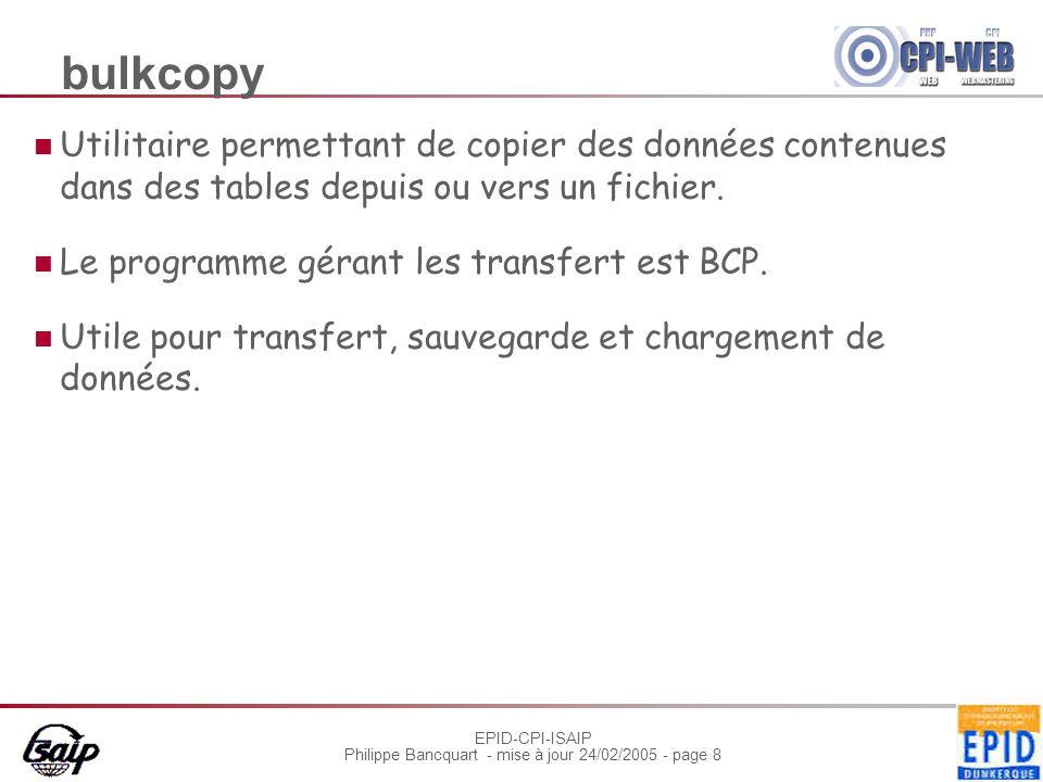 EPID-CPI-ISAIP Philippe Bancquart - mise à jour 24/02/2005 - page 8 bulkcopy Utilitaire permettant de copier des données contenues dans des tables depuis ou vers un fichier.
