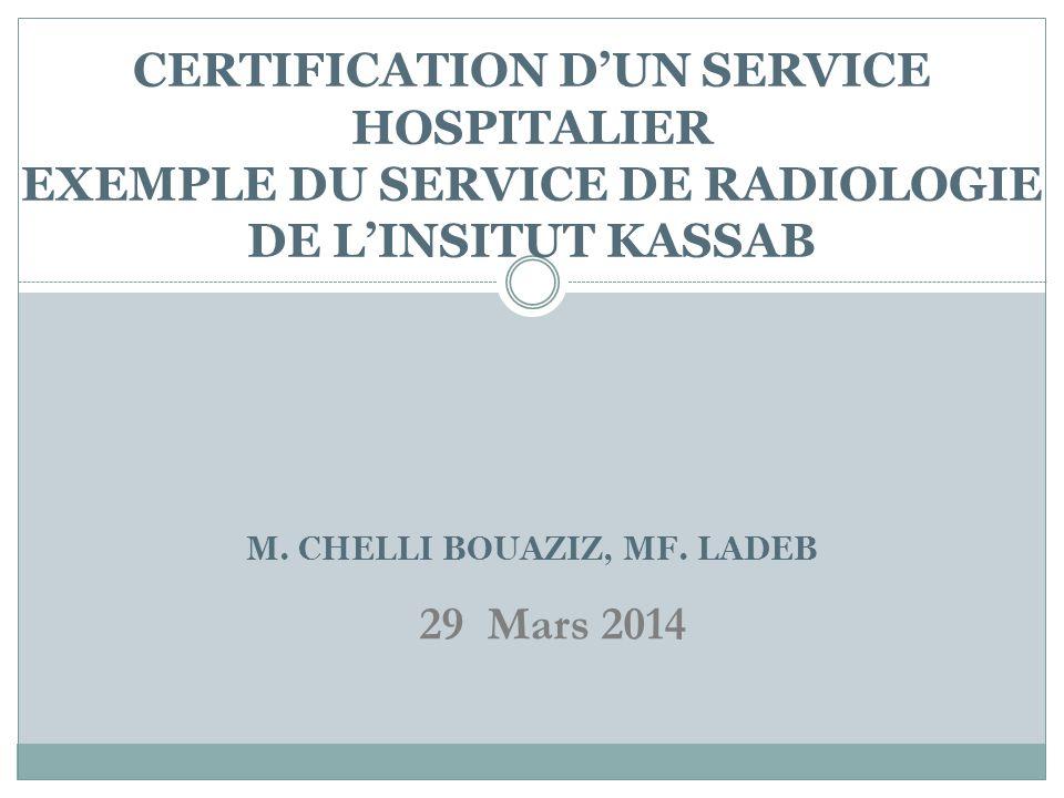 CERTIFICATION DUN SERVICE HOSPITALIER EXEMPLE DU SERVICE DE RADIOLOGIE DE LINSITUT KASSAB M. CHELLI BOUAZIZ, MF. LADEB 29 Mars 2014