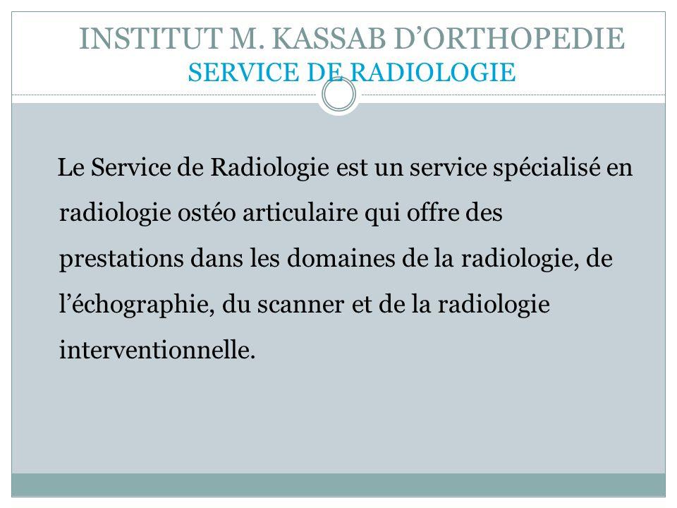 INSTITUT M. KASSAB DORTHOPEDIE SERVICE DE RADIOLOGIE Le Service de Radiologie est un service spécialisé en radiologie ostéo articulaire qui offre des