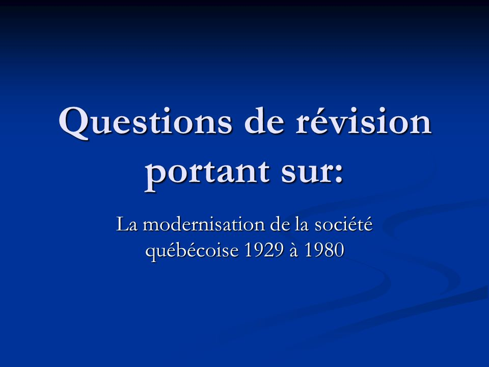 Questions de révision portant sur: La modernisation de la société québécoise 1929 à 1980