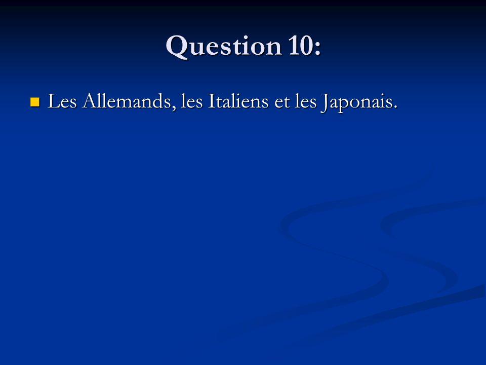 Question 10: Les Allemands, les Italiens et les Japonais.