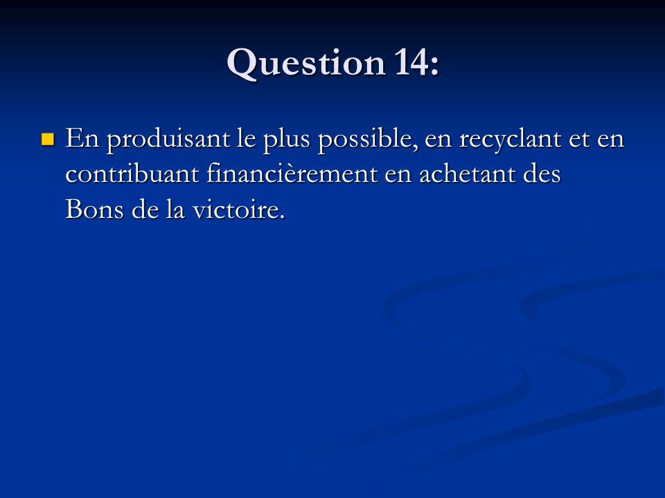 Question 14: En produisant le plus possible, en recyclant et en contribuant financièrement en achetant des Bons de la victoire. En produisant le plus