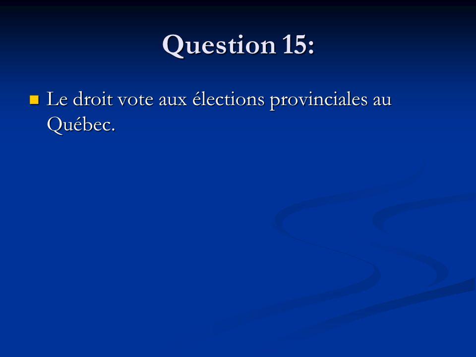 Question 15: Le droit vote aux élections provinciales au Québec.