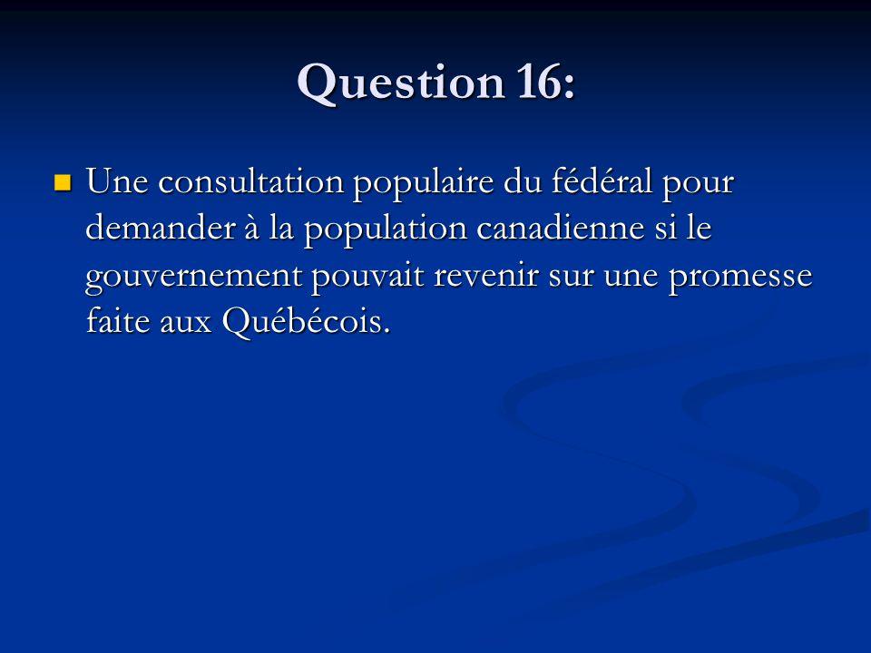 Question 16: Une consultation populaire du fédéral pour demander à la population canadienne si le gouvernement pouvait revenir sur une promesse faite aux Québécois.