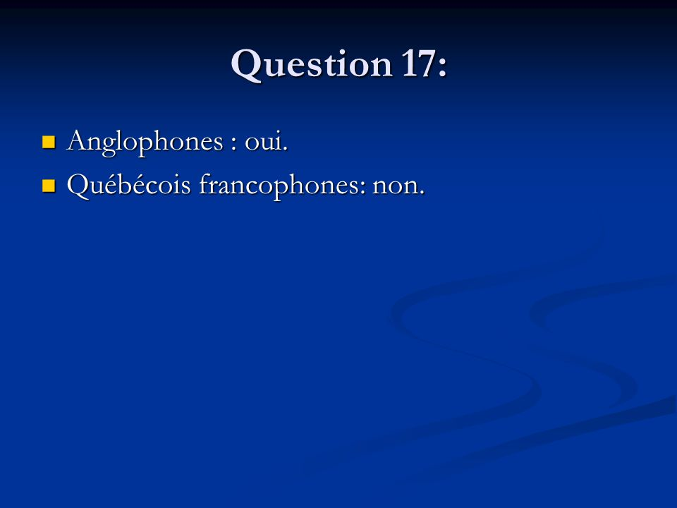Question 17: Anglophones : oui. Anglophones : oui.