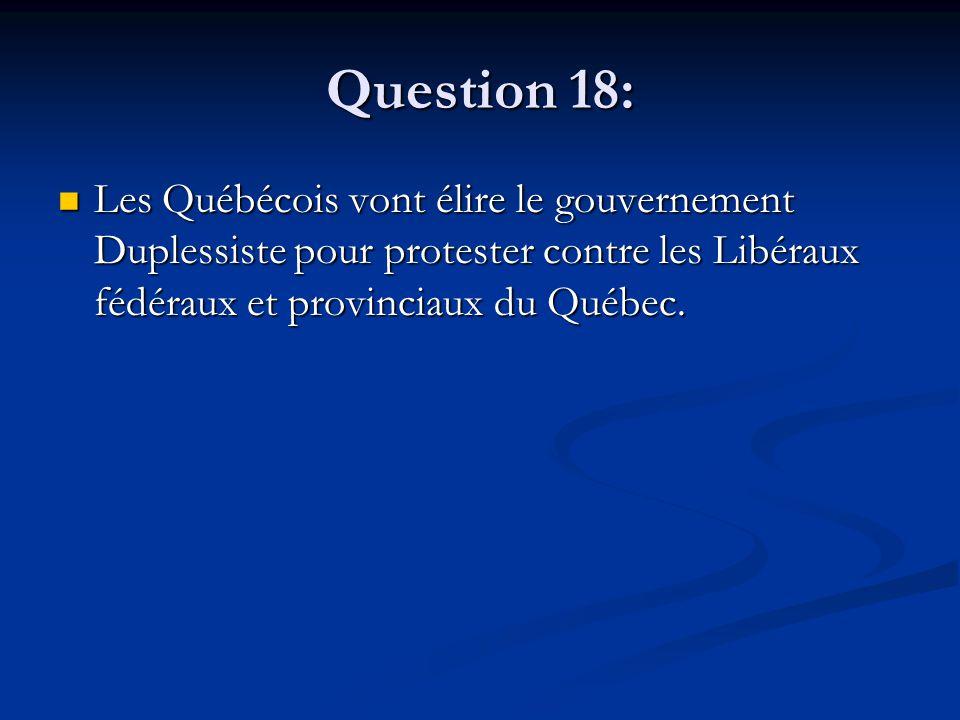 Question 18: Les Québécois vont élire le gouvernement Duplessiste pour protester contre les Libéraux fédéraux et provinciaux du Québec.