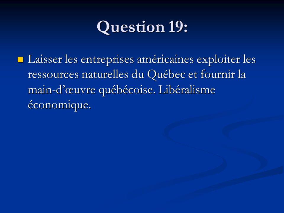 Question 19: Laisser les entreprises américaines exploiter les ressources naturelles du Québec et fournir la main-dœuvre québécoise. Libéralisme écono