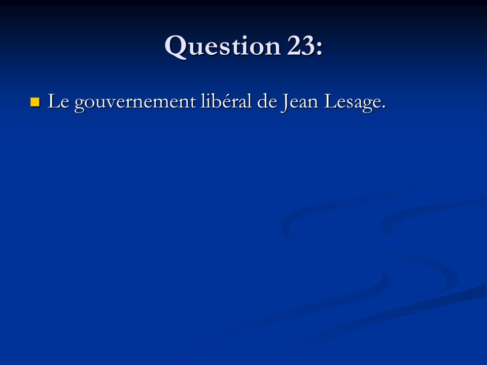 Question 23: Le gouvernement libéral de Jean Lesage. Le gouvernement libéral de Jean Lesage.