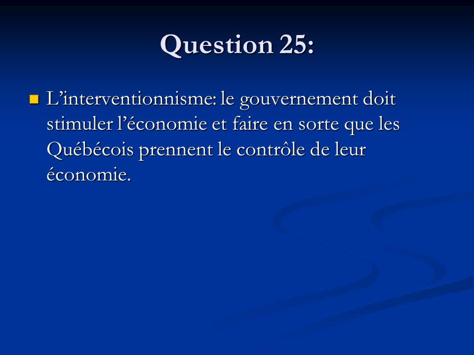 Question 25: Linterventionnisme: le gouvernement doit stimuler léconomie et faire en sorte que les Québécois prennent le contrôle de leur économie.