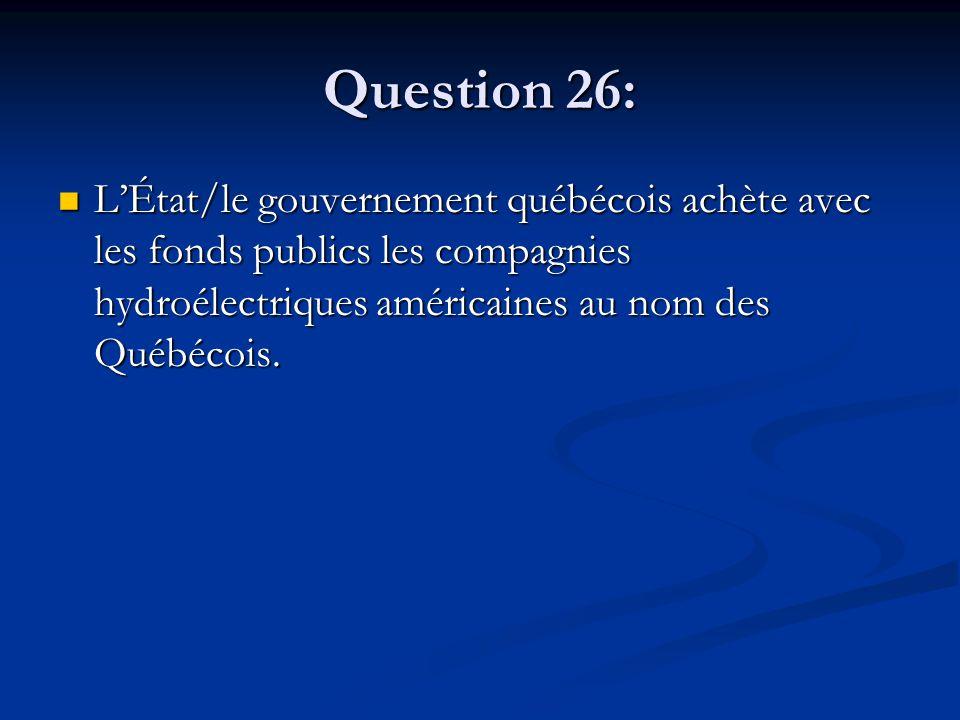 Question 26: LÉtat/le gouvernement québécois achète avec les fonds publics les compagnies hydroélectriques américaines au nom des Québécois.
