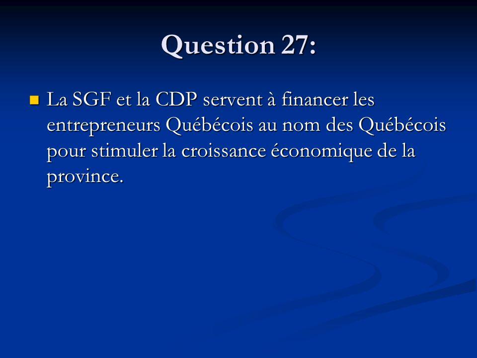 Question 27: La SGF et la CDP servent à financer les entrepreneurs Québécois au nom des Québécois pour stimuler la croissance économique de la province.