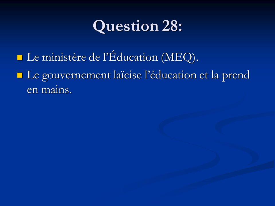 Question 28: Le ministère de lÉducation (MEQ). Le ministère de lÉducation (MEQ). Le gouvernement laïcise léducation et la prend en mains. Le gouvernem