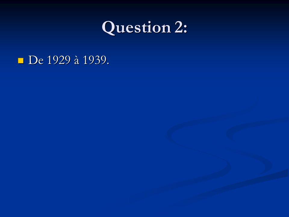 Question 2: De 1929 à 1939. De 1929 à 1939.