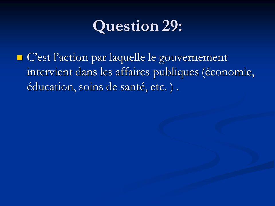 Question 29: Cest laction par laquelle le gouvernement intervient dans les affaires publiques (économie, éducation, soins de santé, etc. ). Cest lacti