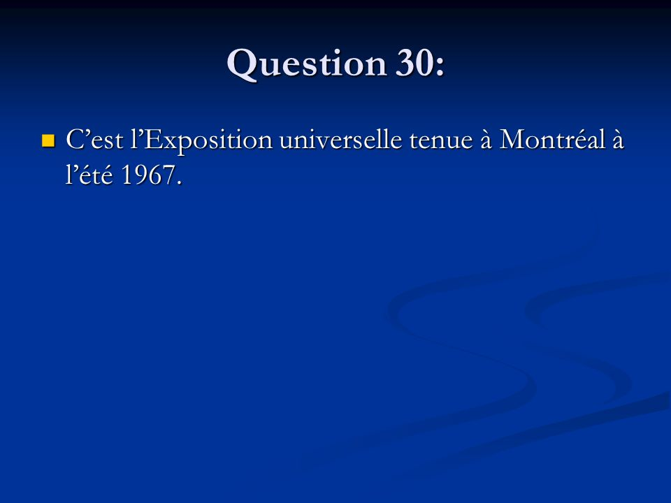 Question 30: Cest lExposition universelle tenue à Montréal à lété 1967.