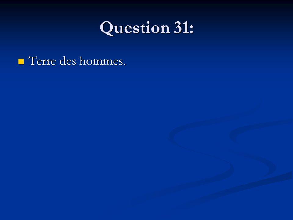 Question 31: Terre des hommes. Terre des hommes.