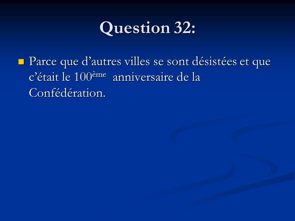 Question 32: Parce que dautres villes se sont désistées et que cétait le 100 ème anniversaire de la Confédération. Parce que dautres villes se sont dé