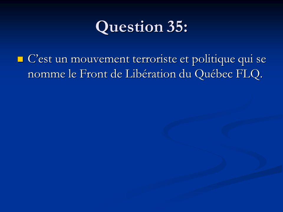 Question 35: Cest un mouvement terroriste et politique qui se nomme le Front de Libération du Québec FLQ. Cest un mouvement terroriste et politique qu