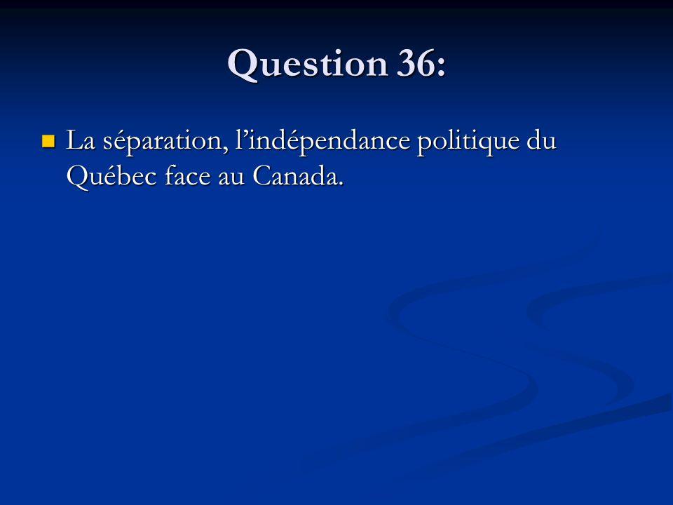 Question 36: La séparation, lindépendance politique du Québec face au Canada.