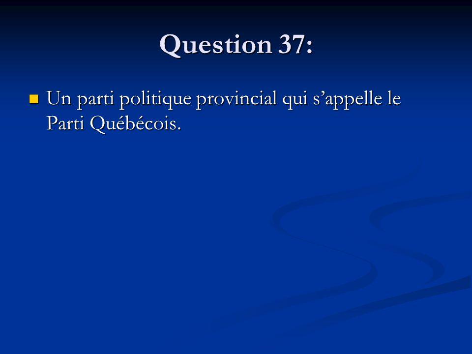 Question 37: Un parti politique provincial qui sappelle le Parti Québécois.