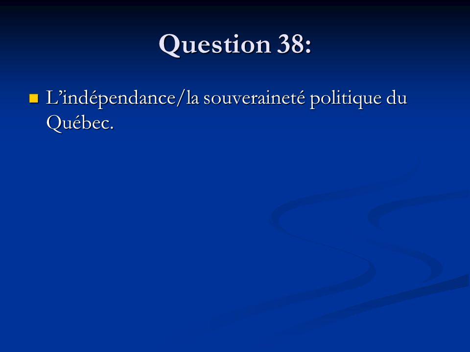 Question 38: Lindépendance/la souveraineté politique du Québec. Lindépendance/la souveraineté politique du Québec.