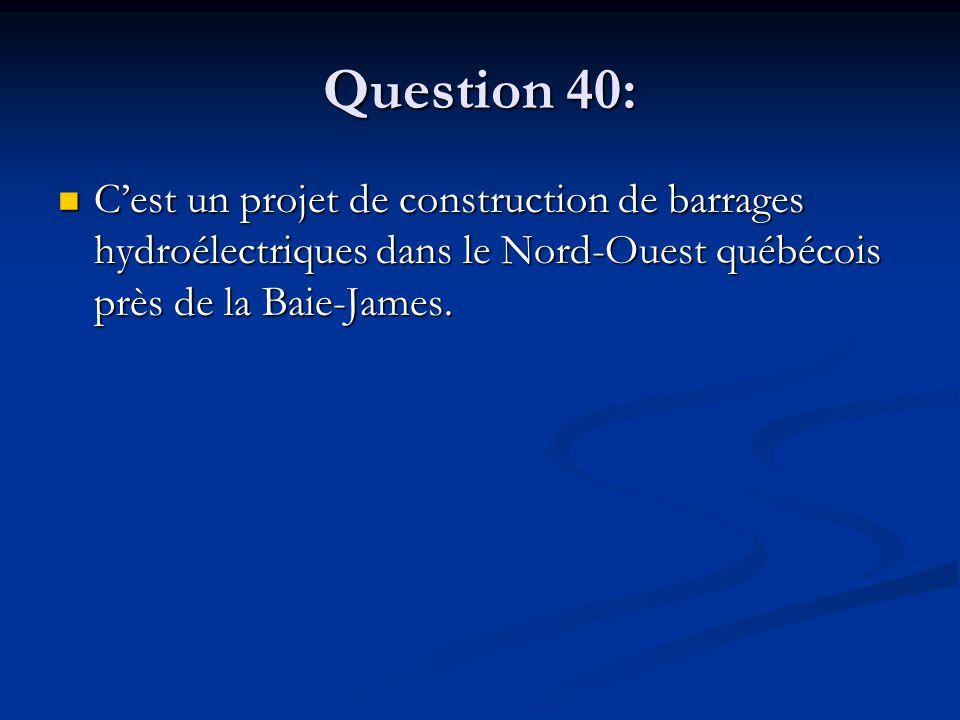 Question 40: Cest un projet de construction de barrages hydroélectriques dans le Nord-Ouest québécois près de la Baie-James. Cest un projet de constru