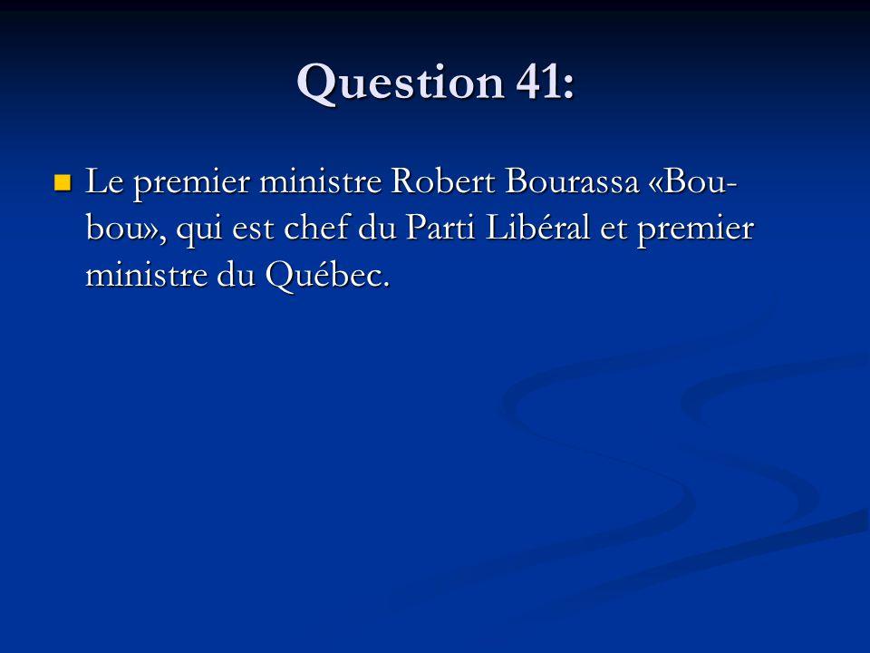 Question 41: Le premier ministre Robert Bourassa «Bou- bou», qui est chef du Parti Libéral et premier ministre du Québec. Le premier ministre Robert B