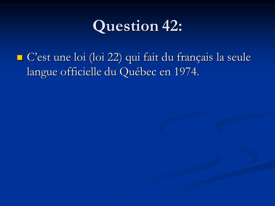 Question 42: Cest une loi (loi 22) qui fait du français la seule langue officielle du Québec en 1974. Cest une loi (loi 22) qui fait du français la se