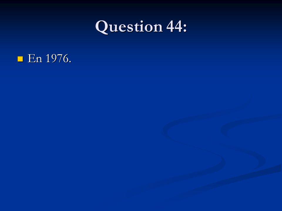 Question 44: En 1976. En 1976.