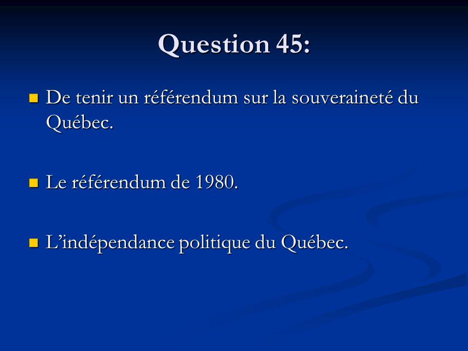 Question 45: De tenir un référendum sur la souveraineté du Québec. De tenir un référendum sur la souveraineté du Québec. Le référendum de 1980. Le réf