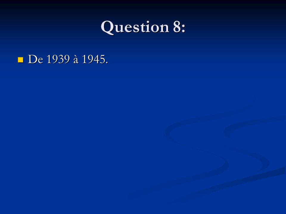Question 8: De 1939 à 1945. De 1939 à 1945.