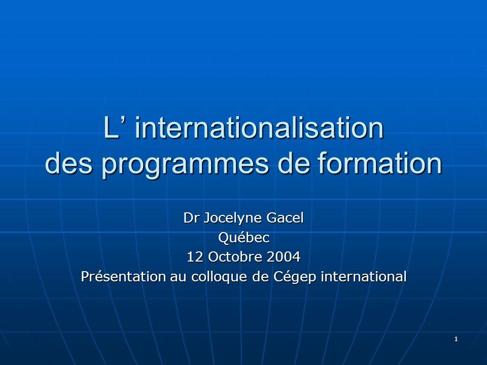1 L internationalisation des programmes de formation Dr Jocelyne Gacel Québec 12 Octobre 2004 Présentation au colloque de Cégep international