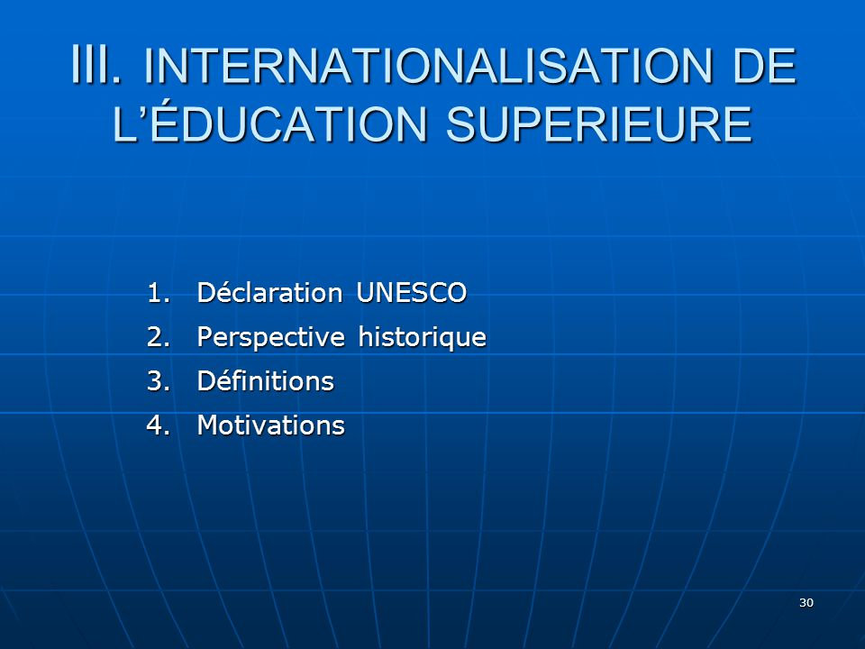 30 III. INTERNATIONALISATION DE LÉDUCATION SUPERIEURE 1.Déclaration UNESCO 2.Perspective historique 3.Définitions 4.Motivations