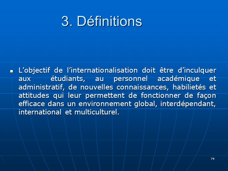 74 Lobjectif de linternationalisation doit être dinculquer aux étudiants, au personnel académique et administratif, de nouvelles connaissances, habilietés et attitudes qui leur permettent de fonctionner de façon efficace dans un environnement global, interdépendant, international et multiculturel.