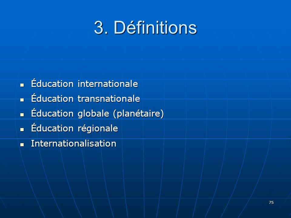75 3. Définitions Éducation internationale Éducation internationale Éducation transnationale Éducation transnationale Éducation globale (planétaire) É