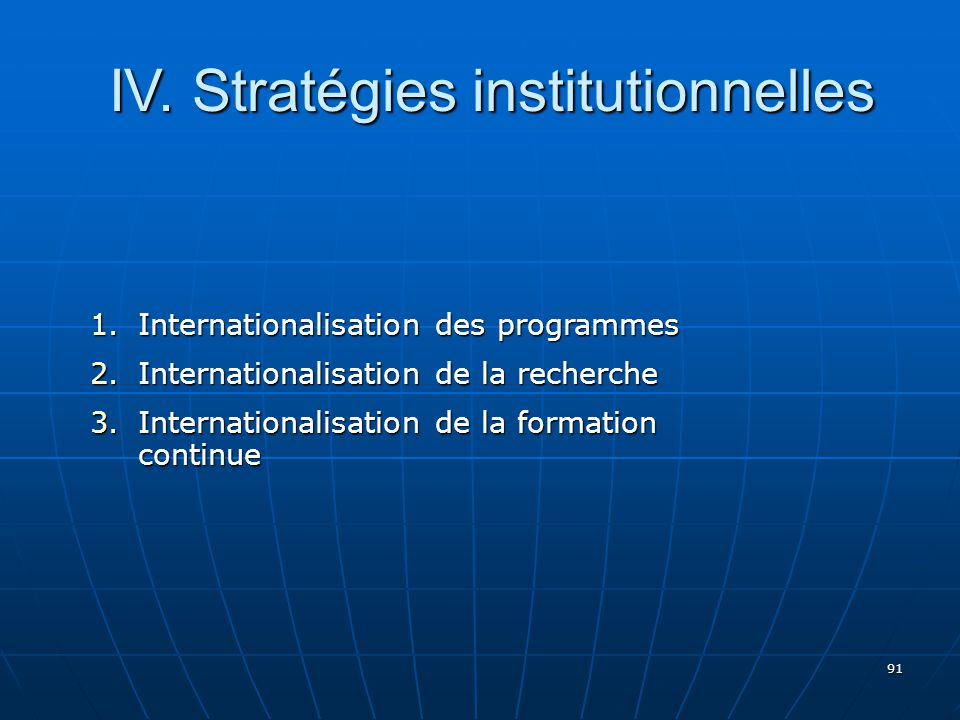 91 1.Internationalisation des programmes 2.Internationalisation de la recherche 3.Internationalisation de la formation continue IV. Stratégies institu