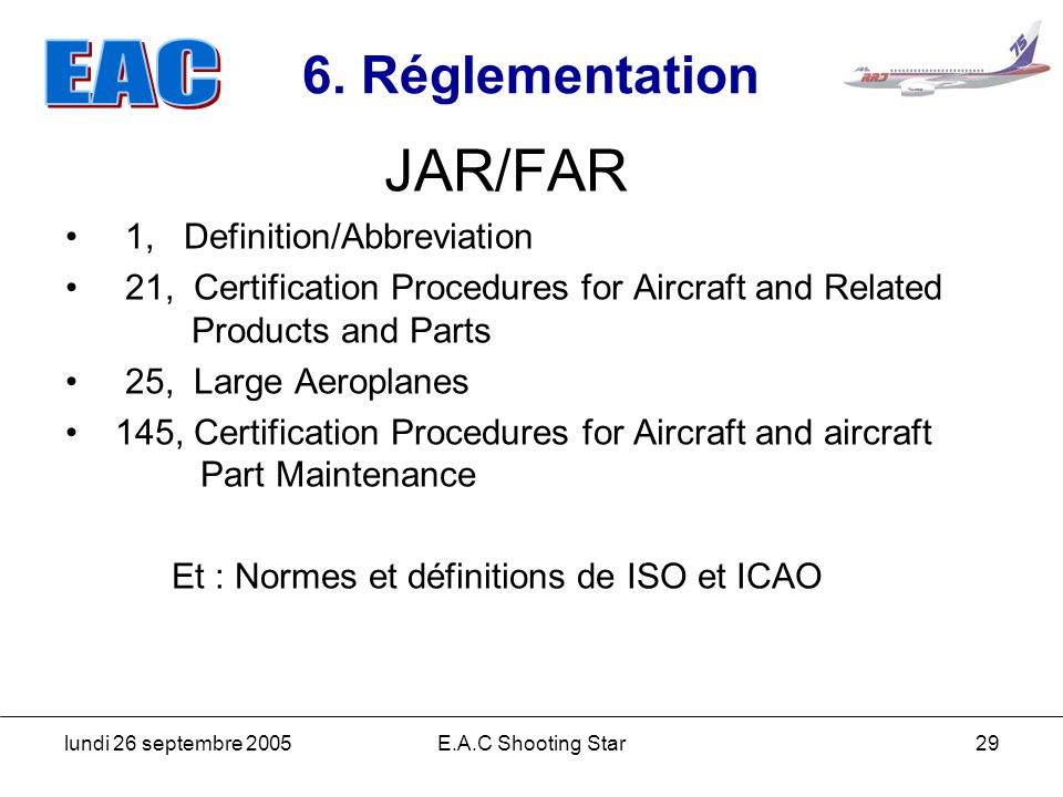 lundi 26 septembre 2005E.A.C Shooting Star29 6. Réglementation JAR/FAR 1, Definition/Abbreviation 21, Certification Procedures for Aircraft and Relate