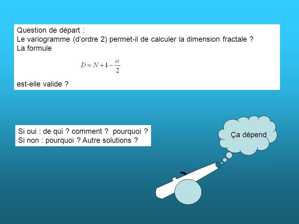 Question de départ : Le variogramme (dordre 2) permet-il de calculer la dimension fractale ? La formule est-elle valide ? Ça dépend Si oui : de qui ?