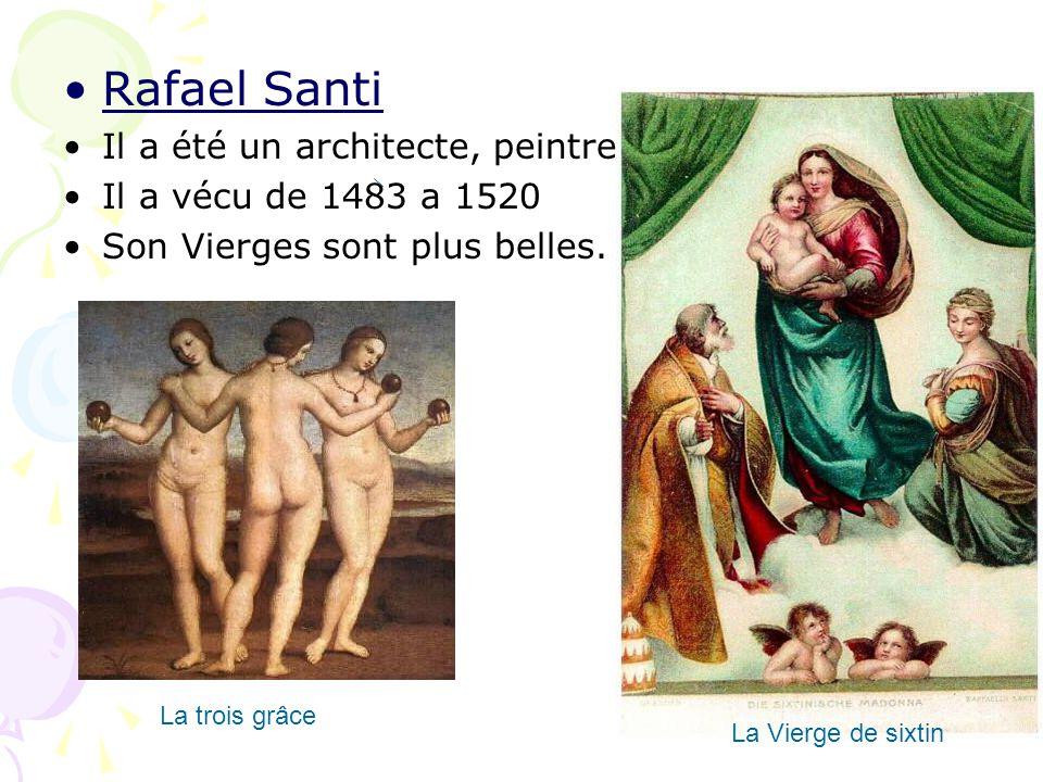 Rafael Santi Il a été un architecte, peintre. Il a vécu de 1483 a 1520 Son Vierges sont plus belles. La trois grâce La Vierge de sixtin
