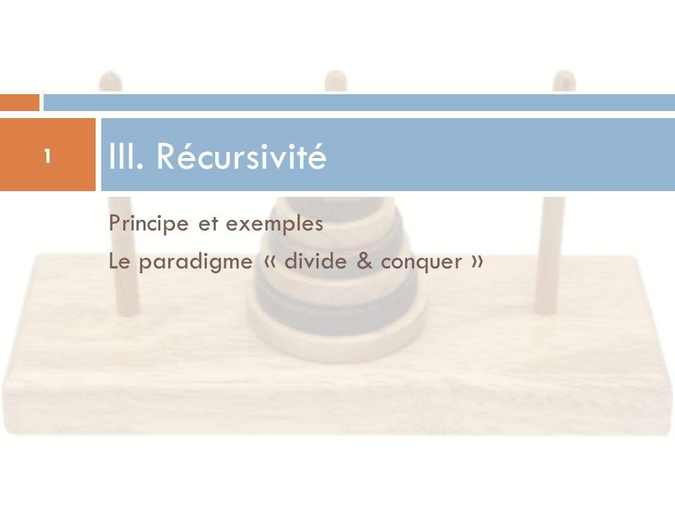 Principe et exemples Le paradigme « divide & conquer » III. Récursivité 1
