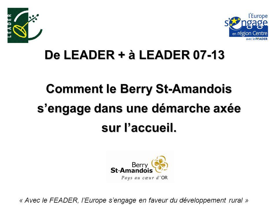 De LEADER + à LEADER 07-13 « Avec le FEADER, lEurope sengage en faveur du développement rural » Comment le Berry St-Amandois sengage dans une démarche axée sur laccueil.