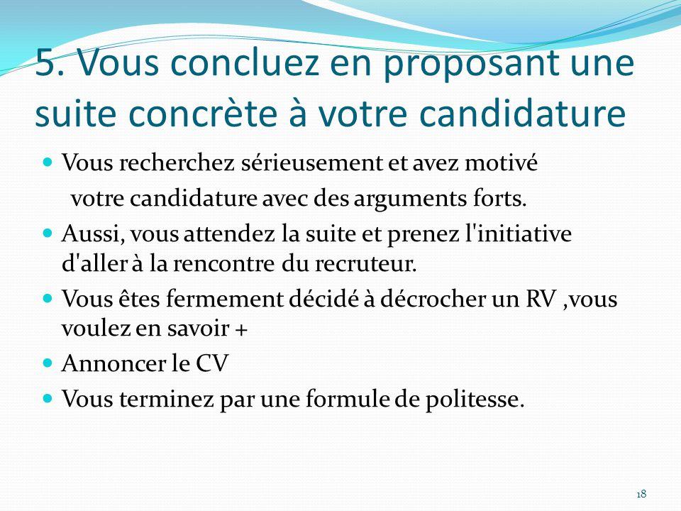 5. Vous concluez en proposant une suite concrète à votre candidature Vous recherchez sérieusement et avez motivé votre candidature avec des arguments