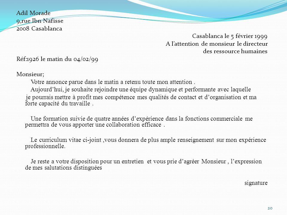 Adil Morade 9,rue Ibn Nafisse 2008 Casablanca Casablanca le 5 février 1999 A lattention de monsieur le directeur des ressource humaines Réf:1926 le matin du 04/02/99 Monsieur; Votre annonce parue dans le matin a retenu toute mon attention.