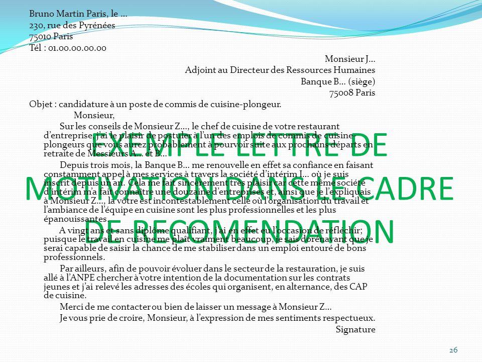 EXEMPLE LETTRE DE MOTIVATION DANS LE CADRE DE RECOMENDATION Bruno Martin Paris, le … 230, rue des Pyrénées 75010 Paris Tél : 01.00.00.00.00 Monsieur J