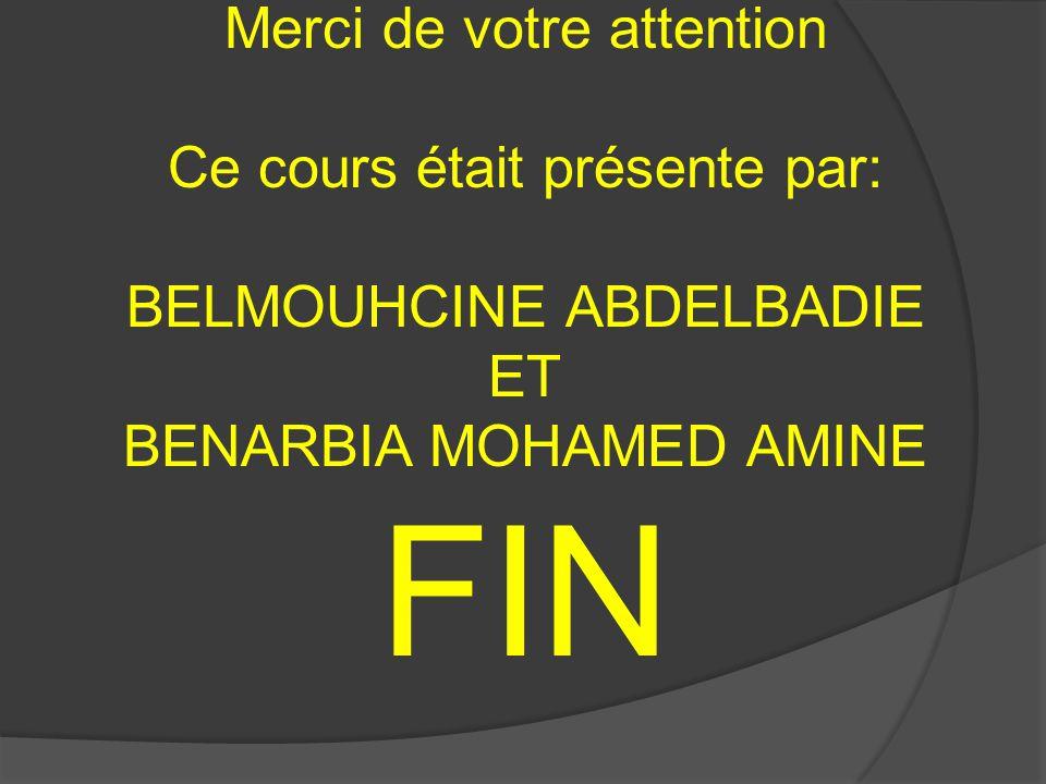 Merci de votre attention Ce cours était présente par: BELMOUHCINE ABDELBADIE ET BENARBIA MOHAMED AMINE FIN