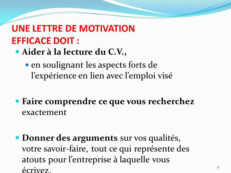 UNE LETTRE DE MOTIVATION EFFICACE DOIT : Aider à la lecture du C.V., en soulignant les aspects forts de lexpérience en lien avec lemploi visé Faire co
